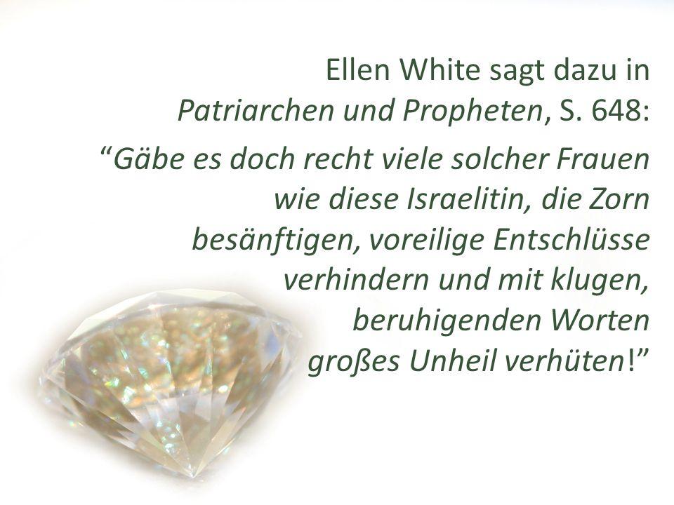 Ellen White sagt dazu in Patriarchen und Propheten, S. 648: Gäbe es doch recht viele solcher Frauen wie diese Israelitin, die Zorn besänftigen, voreil