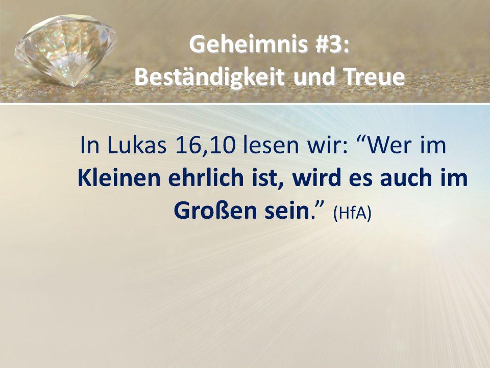 Geheimnis #3: Beständigkeit und Treue In Lukas 16,10 lesen wir: Wer im Kleinen ehrlich ist, wird es auch im Großen sein. (HfA)