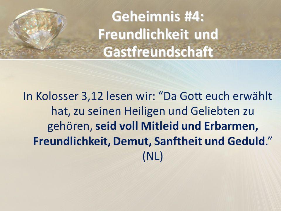 Geheimnis #4: Freundlichkeit und Gastfreundschaft In Kolosser 3,12 lesen wir: Da Gott euch erwählt hat, zu seinen Heiligen und Geliebten zu gehören, s