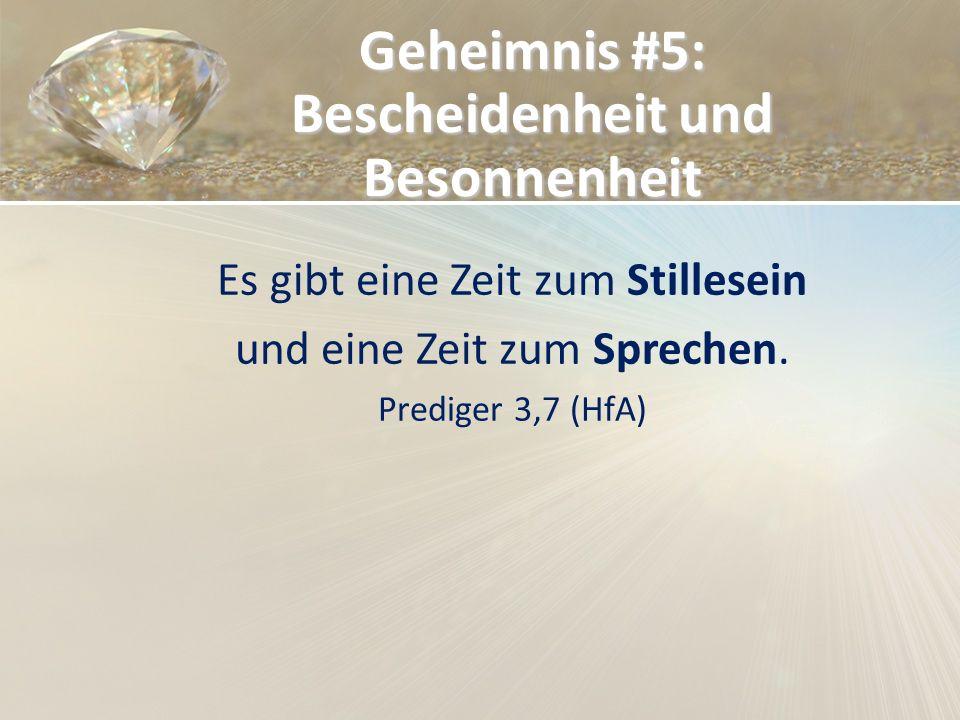 Geheimnis #5: Bescheidenheit und Besonnenheit Es gibt eine Zeit zum Stillesein und eine Zeit zum Sprechen. Prediger 3,7 (HfA)