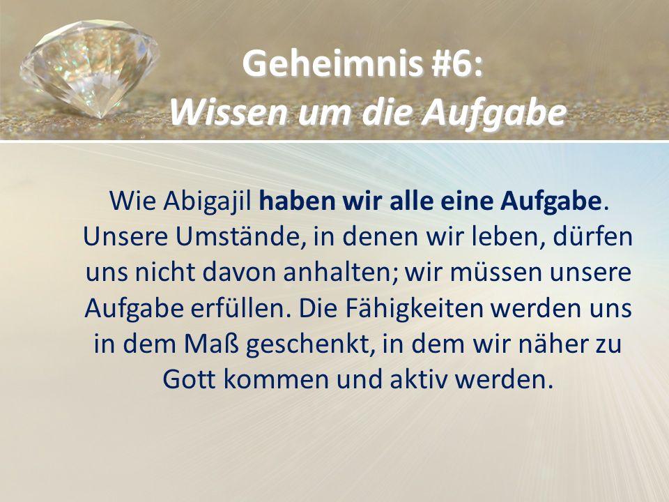 Geheimnis #6: Wissen um die Aufgabe Wie Abigajil haben wir alle eine Aufgabe. Unsere Umstände, in denen wir leben, dürfen uns nicht davon anhalten; wi