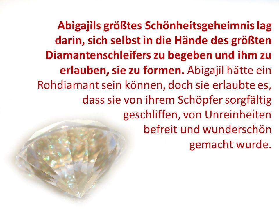 Abigajils größtes Schönheitsgeheimnis lag darin, sich selbst in die Hände des größten Diamantenschleifers zu begeben und ihm zu erlauben, sie zu forme