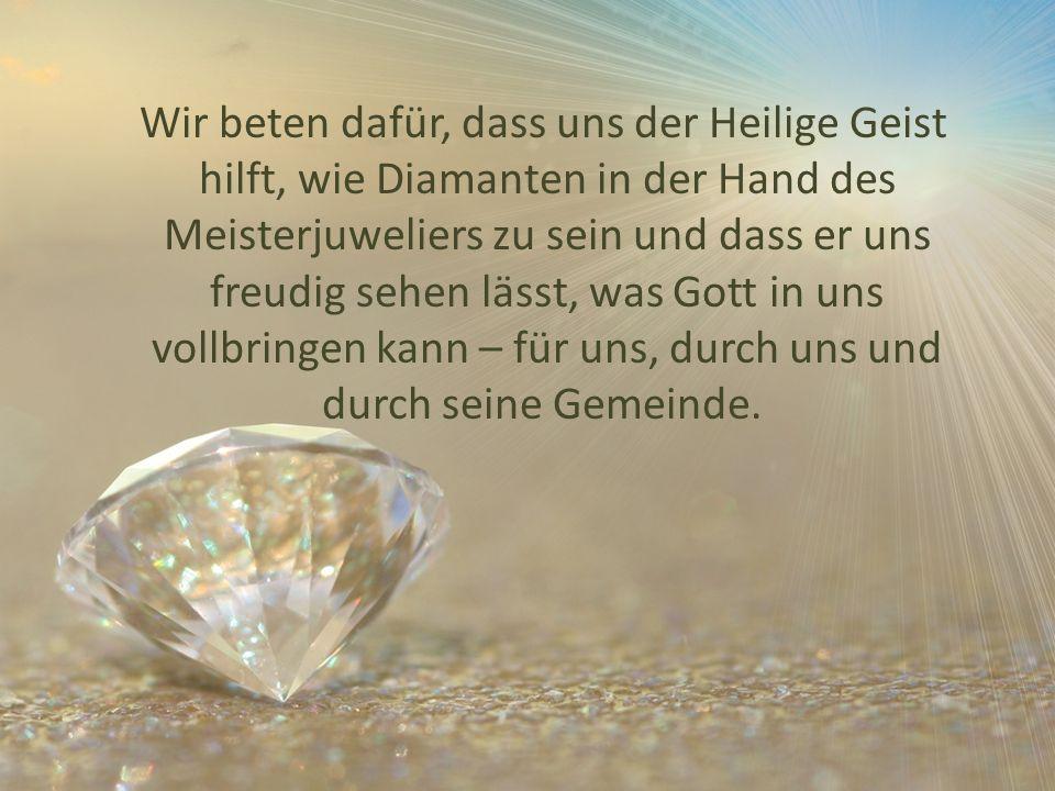 Wir beten dafür, dass uns der Heilige Geist hilft, wie Diamanten in der Hand des Meisterjuweliers zu sein und dass er uns freudig sehen lässt, was Gott in uns vollbringen kann – für uns, durch uns und durch seine Gemeinde.