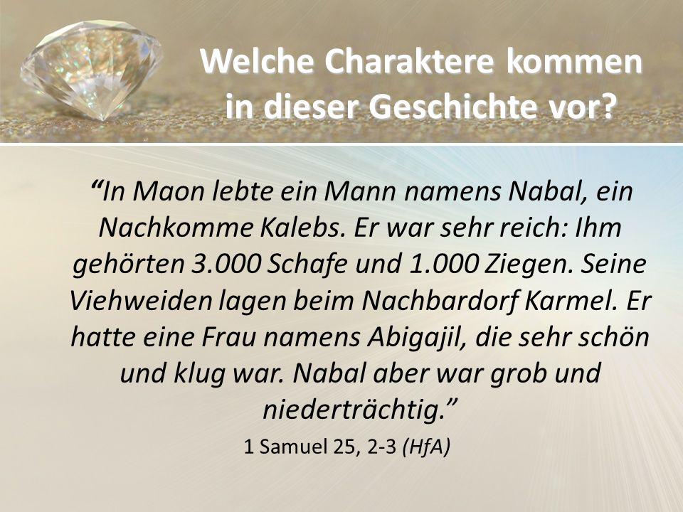 Welche Charaktere kommen in dieser Geschichte vor? In Maon lebte ein Mann namens Nabal, ein Nachkomme Kalebs. Er war sehr reich: Ihm gehörten 3.000 Sc