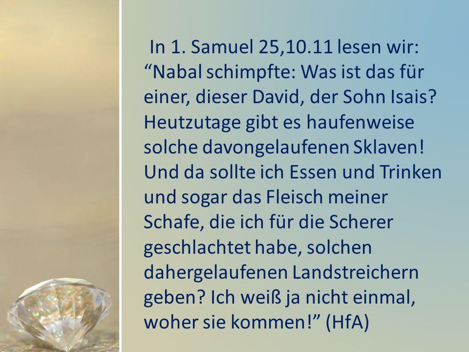 In 1. Samuel 25,10.11 lesen wir: Nabal schimpfte: Was ist das für einer, dieser David, der Sohn Isais? Heutzutage gibt es haufenweise solche davongela