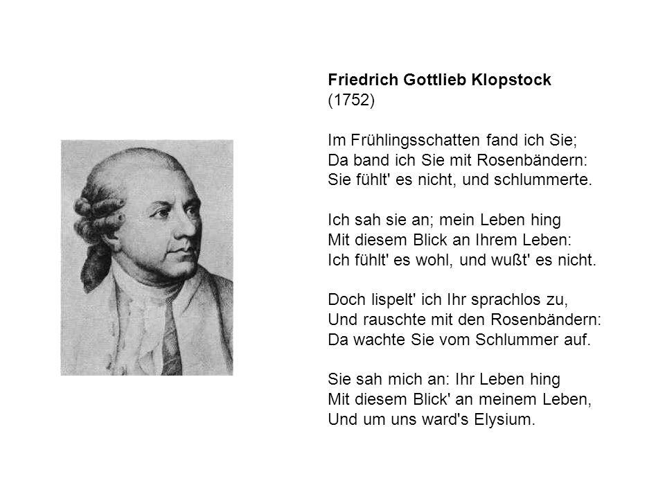 Friedrich Gottlieb Klopstock (1752) Im Frühlingsschatten fand ich Sie; Da band ich Sie mit Rosenbändern: Sie fühlt' es nicht, und schlummerte. Ich sah