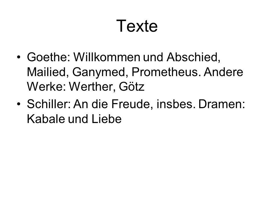 Texte Goethe: Willkommen und Abschied, Mailied, Ganymed, Prometheus. Andere Werke: Werther, Götz Schiller: An die Freude, insbes. Dramen: Kabale und L