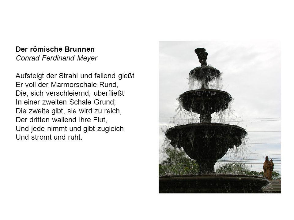 Der römische Brunnen Conrad Ferdinand Meyer Aufsteigt der Strahl und fallend gießt Er voll der Marmorschale Rund, Die, sich verschleiernd, überfließt