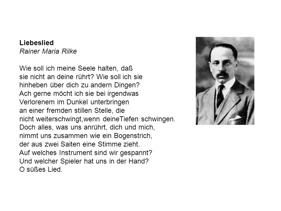 Liebeslied Rainer Maria Rilke Wie soll ich meine Seele halten, daß sie nicht an deine rührt? Wie soll ich sie hinheben über dich zu andern Dingen? Ach