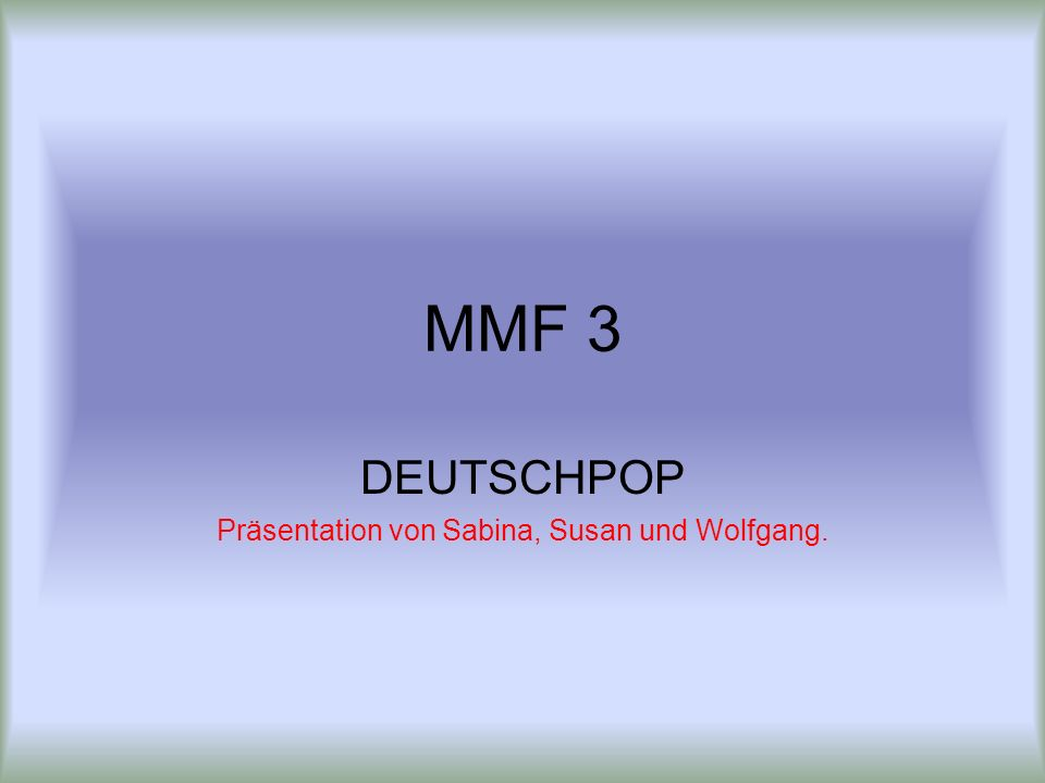 MMF 3 DEUTSCHPOP Präsentation von Sabina, Susan und Wolfgang.