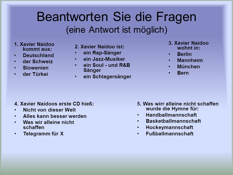 Beantworten Sie die Fragen (eine Antwort ist möglich) 1. Xavier Naidoo kommt aus: Deutschland der Schweiz Slowenien der Türkei 2. Xavier Naidoo ist: e