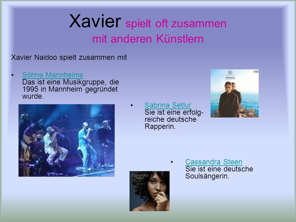 Xavier spielt oft zusammen mit anderen Künstlern Xavier Naidoo spielt zusammen mit Söhne Mannheims Das ist eine Musikgruppe, die 1995 in Mannheim gegr