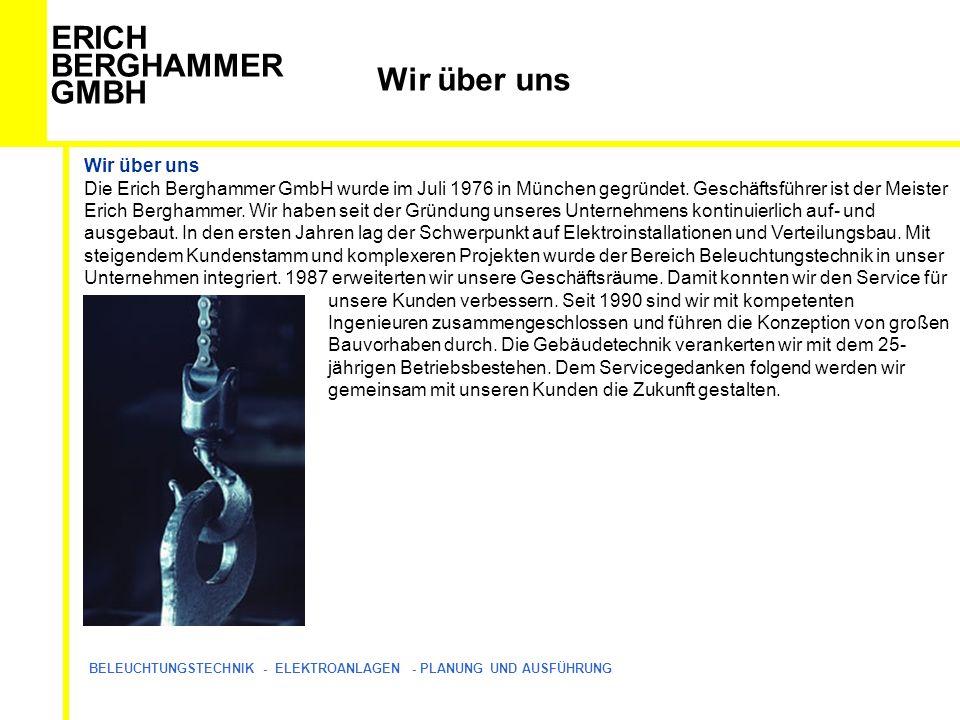 ERICH BERGHAMMER GMBH BELEUCHTUNGSTECHNIK - ELEKTROANLAGEN - PLANUNG UND AUSFÜHRUNG Wir über uns Die Erich Berghammer GmbH wurde im Juli 1976 in München gegründet.