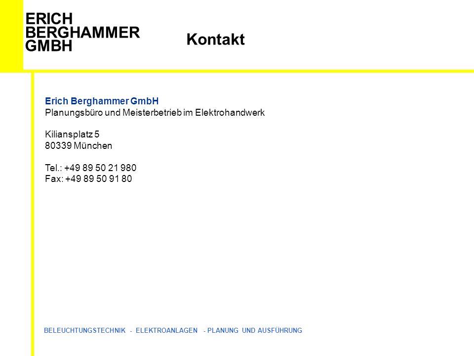 ERICH BERGHAMMER GMBH BELEUCHTUNGSTECHNIK - ELEKTROANLAGEN - PLANUNG UND AUSFÜHRUNG Kontakt Erich Berghammer GmbH Planungsbüro und Meisterbetrieb im Elektrohandwerk Kiliansplatz 5 80339 München Tel.: +49 89 50 21 980 Fax: +49 89 50 91 80