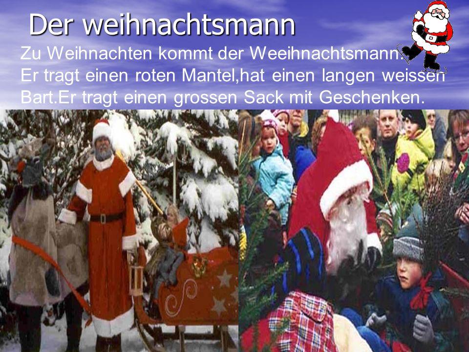 Der weihnachtsmann Zu Weihnachten kommt der Weeihnachtsmann. Er tragt einen roten Mantel,hat einen langen weissen Bart.Er tragt einen grossen Sack mit
