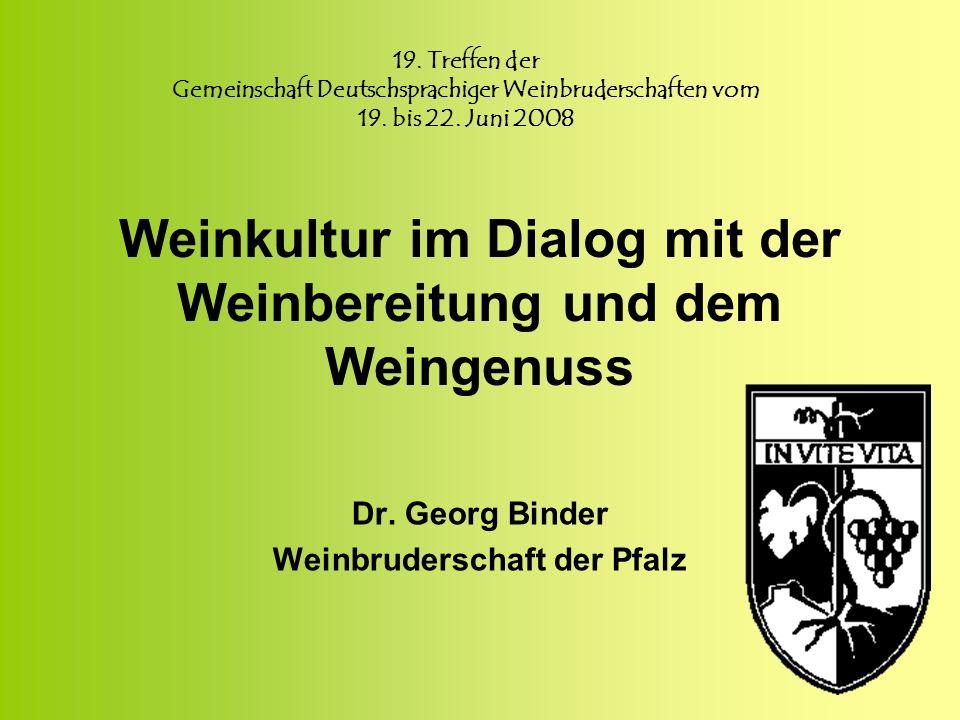 Weinkultur im Dialog mit der Weinbereitung und dem Weingenuss Dr. Georg Binder Weinbruderschaft der Pfalz 19. Treffen der Gemeinschaft Deutschsprachig