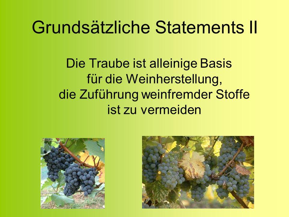 Grundsätzliche Statements II Die Traube ist alleinige Basis für die Weinherstellung, die Zuführung weinfremder Stoffe ist zu vermeiden
