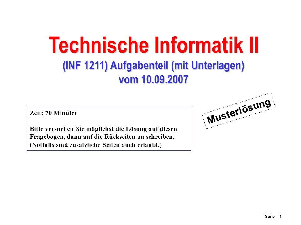 Seite 1 Technische Informatik II (INF 1211) Aufgabenteil (mit Unterlagen) vom 10.09.2007 Zeit: 70 Minuten Bitte versuchen Sie möglichst die Lösung auf