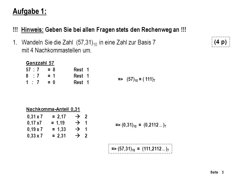 Seite 3 Aufgabe 1: !!! Hinweis: Geben Sie bei allen Fragen stets den Rechenweg an !!! 1.Wandeln Sie die Zahl (57,31) 10 in eine Zahl zur Basis 7 mit 4