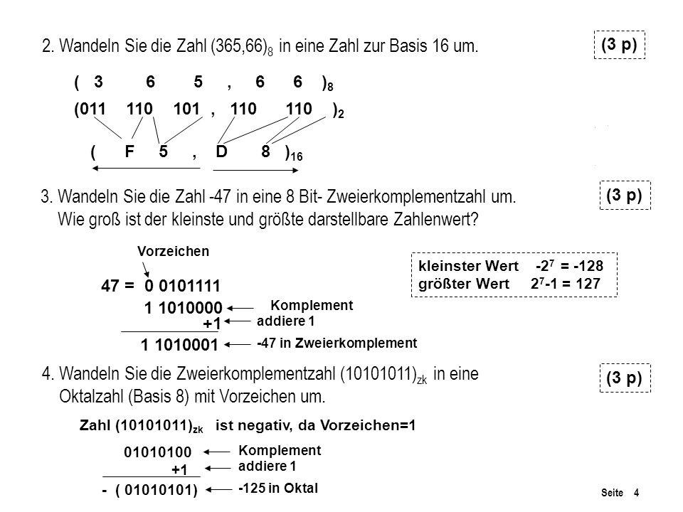 Seite 4 3. Wandeln Sie die Zahl -47 in eine 8 Bit- Zweierkomplementzahl um. Wie groß ist der kleinste und größte darstellbare Zahlenwert? (3 p) 2. Wan