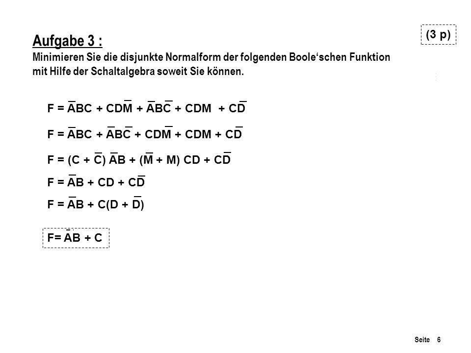 Seite 6 Aufgabe 3 : Minimieren Sie die disjunkte Normalform der folgenden Booleschen Funktion mit Hilfe der Schaltalgebra soweit Sie können. (3 p) F =
