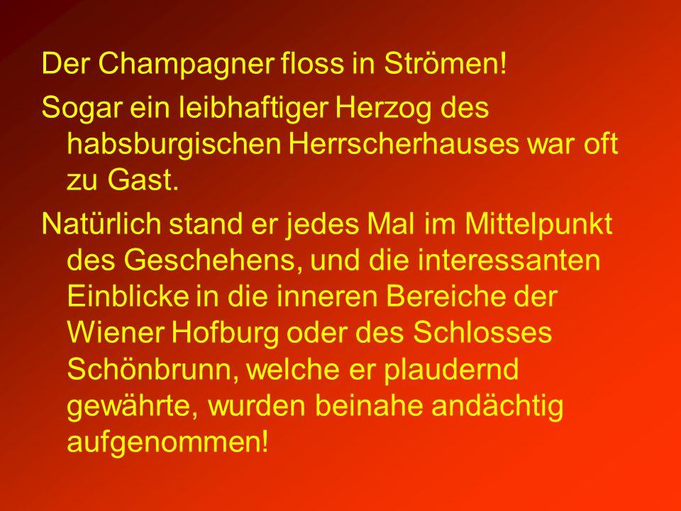 Der Champagner floss in Strömen! Sogar ein leibhaftiger Herzog des habsburgischen Herrscherhauses war oft zu Gast. Natürlich stand er jedes Mal im Mit