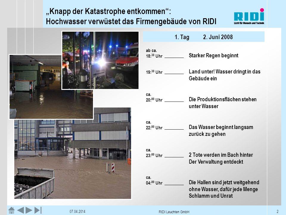 Knapp der Katastrophe entkommen: Hochwasser verwüstet das Firmengebäude von RIDI 07.04.2014 RIDI Leuchten GmbH 3 Betroffene Flächen V1Ausstellungsraum, Totalverlust V1 V2USV: Totalverlust Schreinerei:Totalverlust V2 P1Schweissroboter, Totalverlust Zentrale Kompressorstation, Totalverlust P1 P2, P31x Abkantpresse, Totalverlust Sonst: ca.