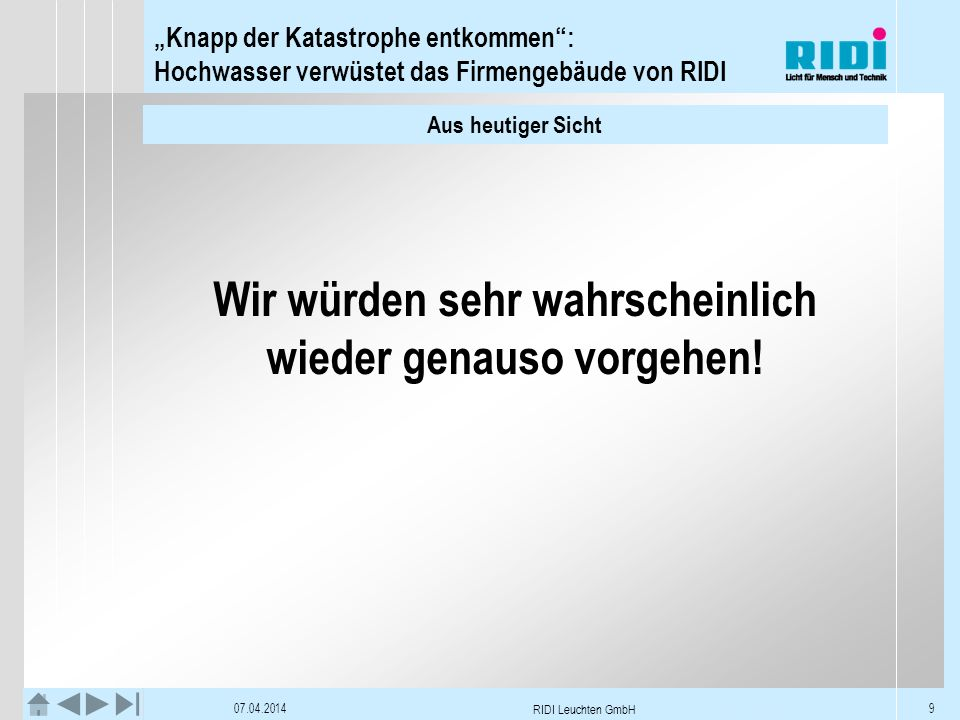Knapp der Katastrophe entkommen: Hochwasser verwüstet das Firmengebäude von RIDI 07.04.2014 RIDI Leuchten GmbH 9 Aus heutiger Sicht Wir würden sehr wa