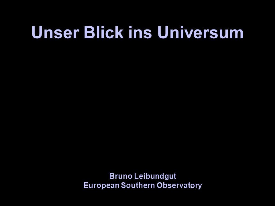 Unser Blick ins Universum Bruno Leibundgut European Southern Observatory