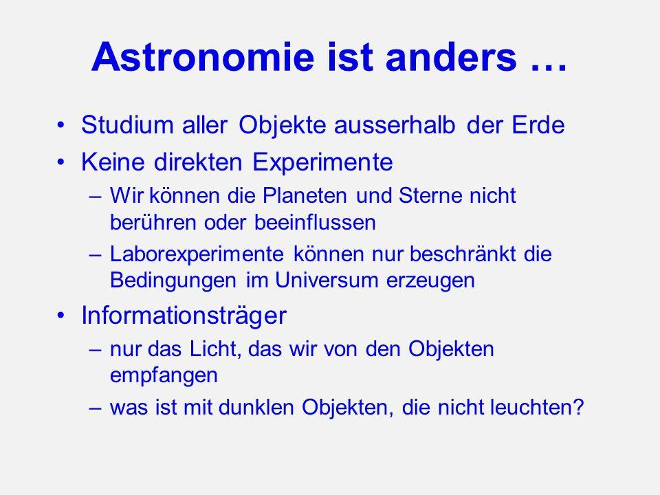 Astronomie ist anders … Studium aller Objekte ausserhalb der Erde Keine direkten Experimente –Wir können die Planeten und Sterne nicht berühren oder b