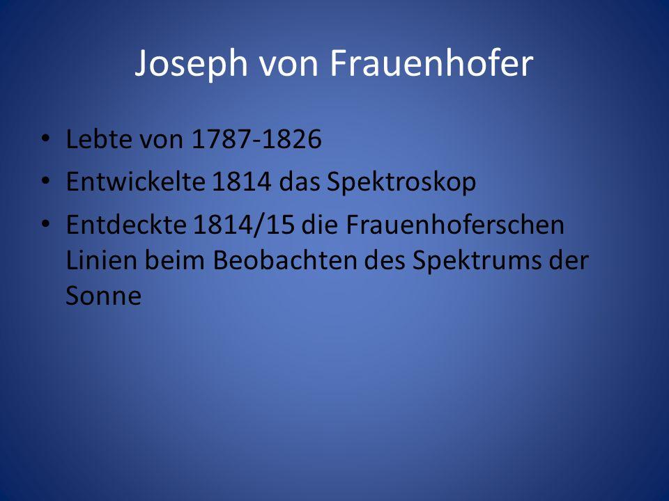 Joseph von Frauenhofer Lebte von 1787-1826 Entwickelte 1814 das Spektroskop Entdeckte 1814/15 die Frauenhoferschen Linien beim Beobachten des Spektrum