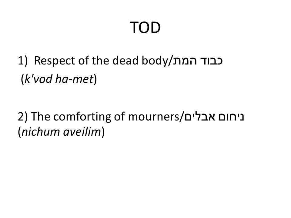 TOD 1)Respect of the dead body/ כבוד המת (k'vod ha-met) 2) The comforting of mourners/ ניחום אבלים (nichum aveilim)