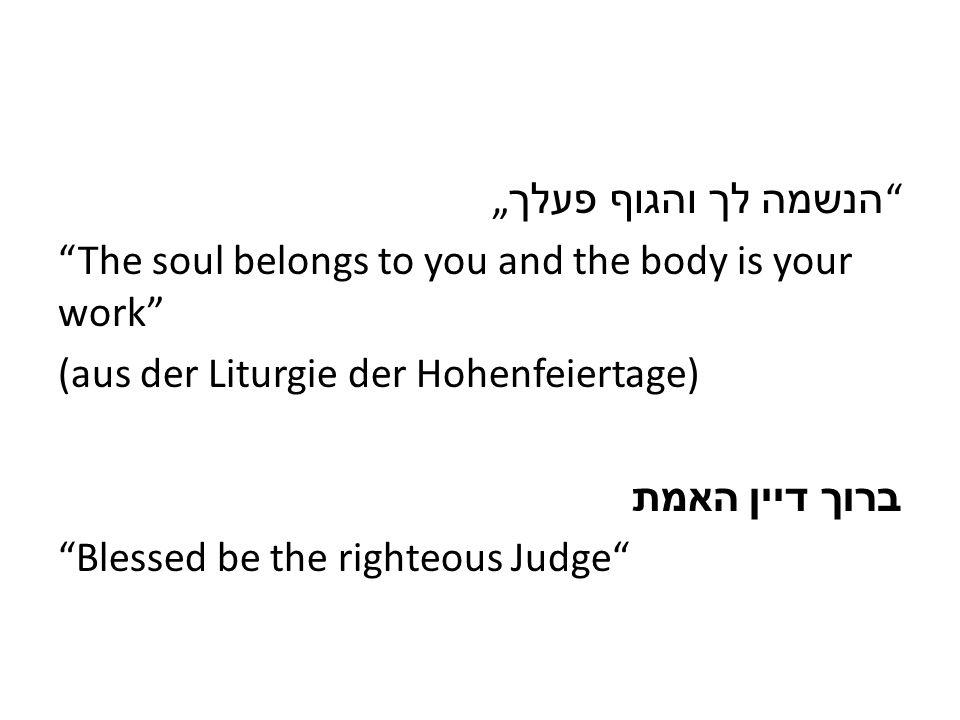 הנשמה לך והגוף פעלך The soul belongs to you and the body is your work (aus der Liturgie der Hohenfeiertage) ברוך דיין האמת Blessed be the righteous Judge