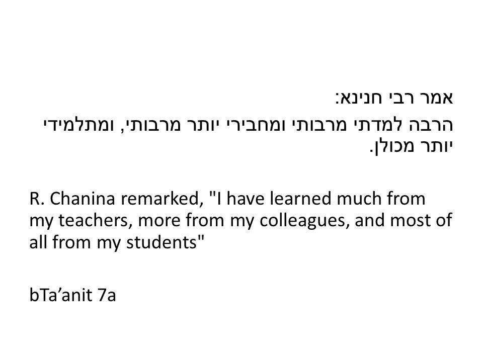 אמר רבי חנינא : הרבה למדתי מרבותי ומחבירי יותר מרבותי, ומתלמידי יותר מכולן.