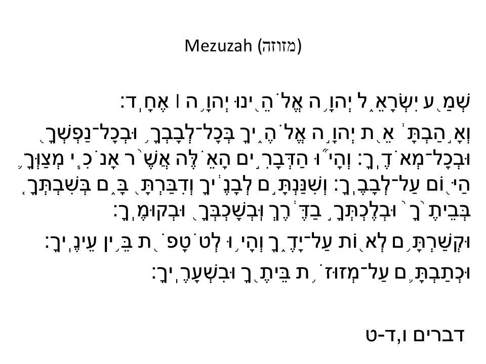 Mezuzah ( מזוזה ) שְׁמַ ֖ ע יִשְׂרָאֵ ֑ ל יְהוָ ֥ ה אֱלֹהֵ ֖ ינוּ יְהוָ ֥ ה ׀ אֶחָֽד׃ וְאָ ֣ הַבְתָּ ֔ אֵ ֖ ת יְהוָ ֣ ה אֱלֹהֶ ֑ יךָ בְּכָל־לְבָבְךָ ֥ וּבְכָל־נַפְשְׁךָ ֖ וּבְכָל־מְאֹדֶֽךָ׃ וְהָי ֞ וּ הַדְּבָרִ ֣ ים הָאֵ ֗ לֶּה אֲשֶׁ ֨ ר אָנֹכִ ֧ י מְצַוְּךָ ֛ הַיּ ֖ וֹם עַל־לְבָבֶֽךָ׃ וְשִׁנַּנְתָּ ֣ ם לְבָנֶ ֔ יךָ וְדִבַּרְתָּ ֖ בָּ ֑ ם בְּשִׁבְתְּךָ ֤ בְּבֵיתֶ ֙ ךָ ֙ וּבְלֶכְתְּךָ ֣ בַדֶּ ֔ רֶךְ וּֽבְשָׁכְבְּךָ ֖ וּבְקוּמֶֽךָ׃ וּקְשַׁרְתָּ ֥ ם לְא ֖ וֹת עַל־יָדֶ ֑ ךָ וְהָי ֥ וּ לְטֹטָפֹ ֖ ת בֵּ ֥ ין עֵינֶֽיךָ׃ וּכְתַבְתָּ ֛ ם עַל־מְזוּזֹ ֥ ת בֵּיתֶ ֖ ךָ וּבִשְׁעָרֶֽיךָ׃ דברים ו, ד - ט