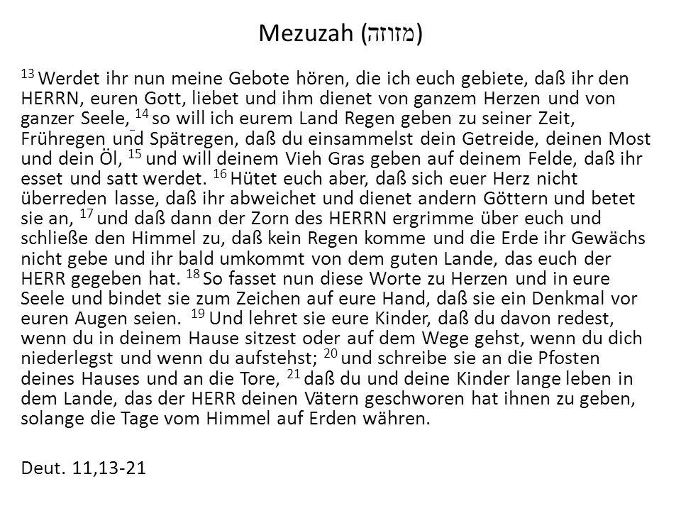 Mezuzah ( מזוזה ) 13 Werdet ihr nun meine Gebote hören, die ich euch gebiete, daß ihr den HERRN, euren Gott, liebet und ihm dienet von ganzem Herzen und von ganzer Seele, 14 so will ich eurem Land Regen geben zu seiner Zeit, Frühregen und Spätregen, daß du einsammelst dein Getreide, deinen Most und dein Öl, 15 und will deinem Vieh Gras geben auf deinem Felde, daß ihr esset und satt werdet.