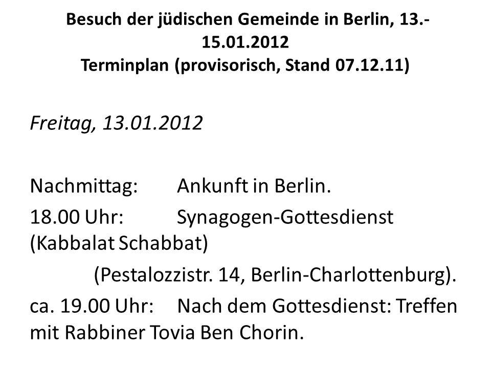 Besuch der jüdischen Gemeinde in Berlin, 13.- 15.01.2012 Terminplan (provisorisch, Stand 07.12.11) Freitag, 13.01.2012 Nachmittag: Ankunft in Berlin.