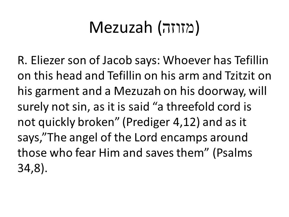 Mezuzah ( מזוזה ) R. Eliezer son of Jacob says: Whoever has Tefillin on this head and Tefillin on his arm and Tzitzit on his garment and a Mezuzah on