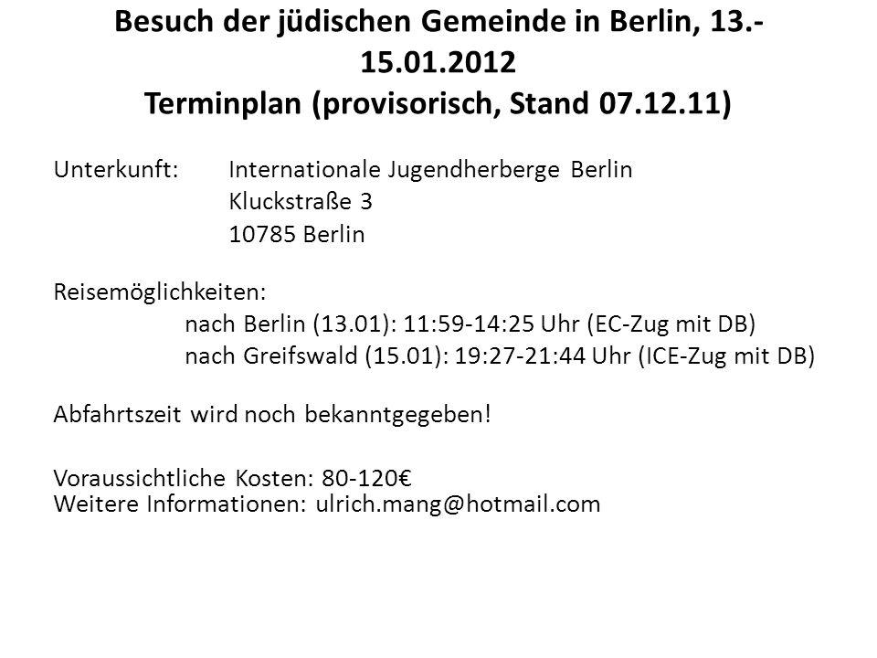 Besuch der jüdischen Gemeinde in Berlin, 13.- 15.01.2012 Terminplan (provisorisch, Stand 07.12.11) Unterkunft: Internationale Jugendherberge Berlin Kluckstraße 3 10785 Berlin Reisemöglichkeiten: nach Berlin (13.01): 11:59-14:25 Uhr (EC-Zug mit DB) nach Greifswald (15.01): 19:27-21:44 Uhr (ICE-Zug mit DB) Abfahrtszeit wird noch bekanntgegeben.