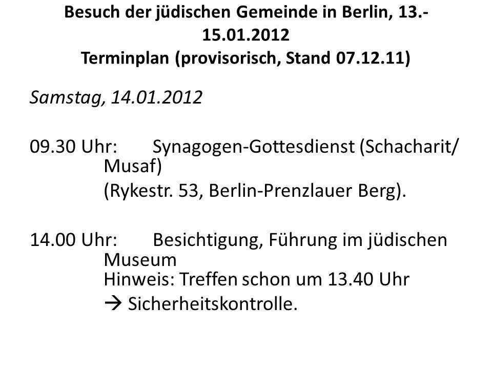 Besuch der jüdischen Gemeinde in Berlin, 13.- 15.01.2012 Terminplan (provisorisch, Stand 07.12.11) Samstag, 14.01.2012 09.30 Uhr: Synagogen-Gottesdienst (Schacharit/ Musaf) (Rykestr.