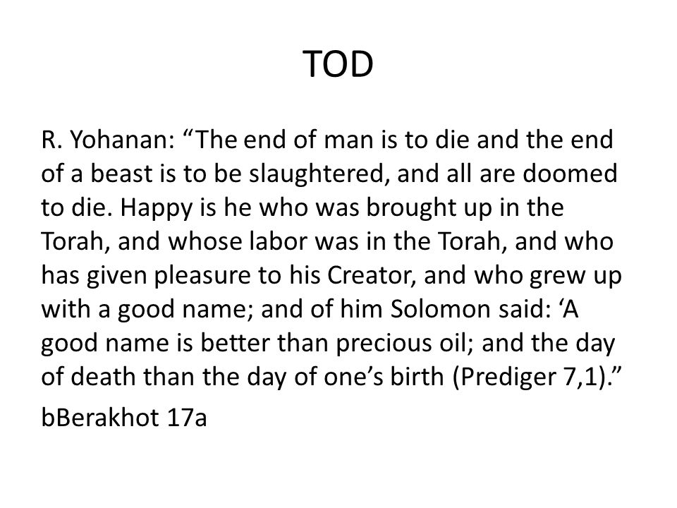 TOD R. Yohanan: The end of man is to die and the end of a beast is to be slaughtered, and all are doomed to die. Happy is he who was brought up in the