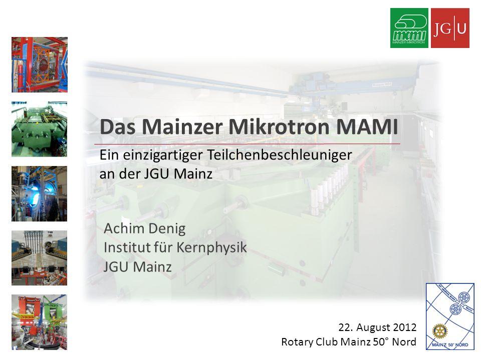 Das Mainzer Mikrotron MAMI Ein einzigartiger Teilchenbeschleuniger an der JGU Mainz Achim Denig Institut für Kernphysik JGU Mainz 22. August 2012 Rota
