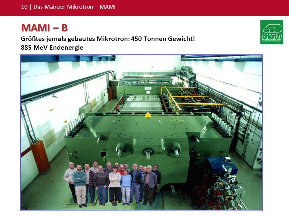 10 | Das Mainzer Mikrotron – MAMI MAMI – B Größtes jemals gebautes Mikrotron: 450 Tonnen Gewicht! 885 MeV Endenergie