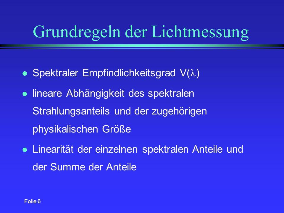Folie 6 Grundregeln der Lichtmessung l Spektraler Empfindlichkeitsgrad V( ) l lineare Abhängigkeit des spektralen Strahlungsanteils und der zugehörigen physikalischen Größe l Linearität der einzelnen spektralen Anteile und der Summe der Anteile