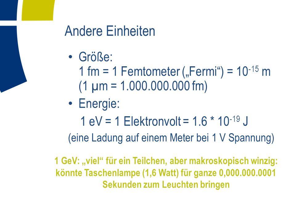 Andere Einheiten Größe: 1 fm = 1 Femtometer (Fermi) = 10 -15 m (1 µm = 1.000.000.000 fm) Energie: 1 eV = 1 Elektronvolt = 1.6 * 10 -19 J (eine Ladung auf einem Meter bei 1 V Spannung) Masse via e = mc -2 : 1 eV = 1.78 * 10 -36 kg ( Protonmasse = 938 MeV 1 GeV)