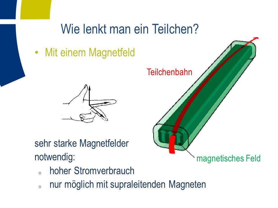Teilchenbahn magnetisches Feld Wie lenkt man ein Teilchen? Mit einem Magnetfeld sehr starke Magnetfelder notwendig: o hoher Stromverbrauch o nur mögli