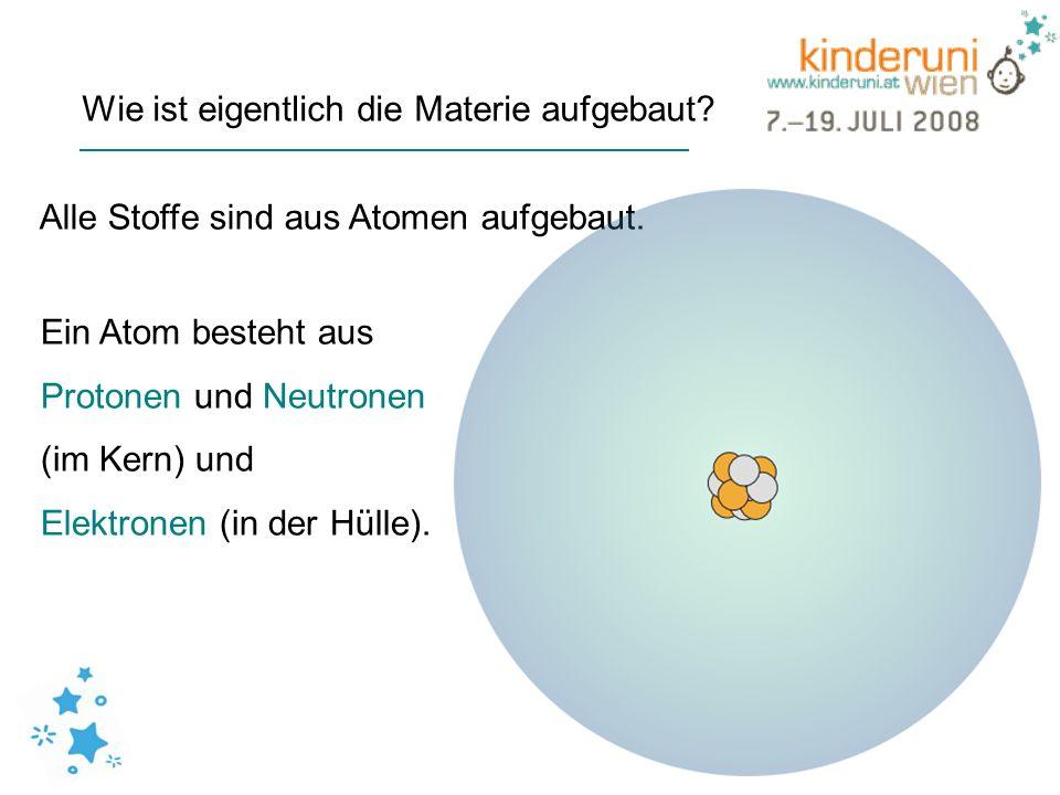 Wie ist eigentlich die Materie aufgebaut? Alle Stoffe sind aus Atomen aufgebaut. Ein Atom besteht aus Protonen und Neutronen (im Kern) und Elektronen