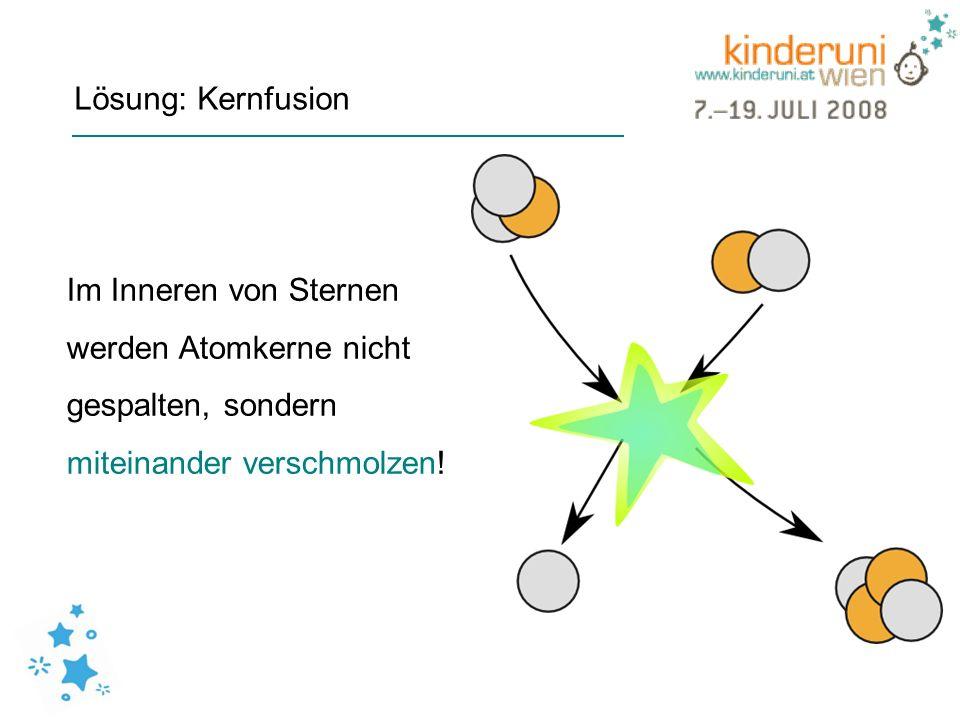 Lösung: Kernfusion Im Inneren von Sternen werden Atomkerne nicht gespalten, sondern miteinander verschmolzen!