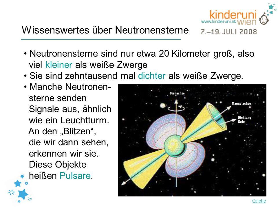 Wissenswertes über Neutronensterne Neutronensterne sind nur etwa 20 Kilometer groß, also viel kleiner als weiße Zwerge Sie sind zehntausend mal dichte