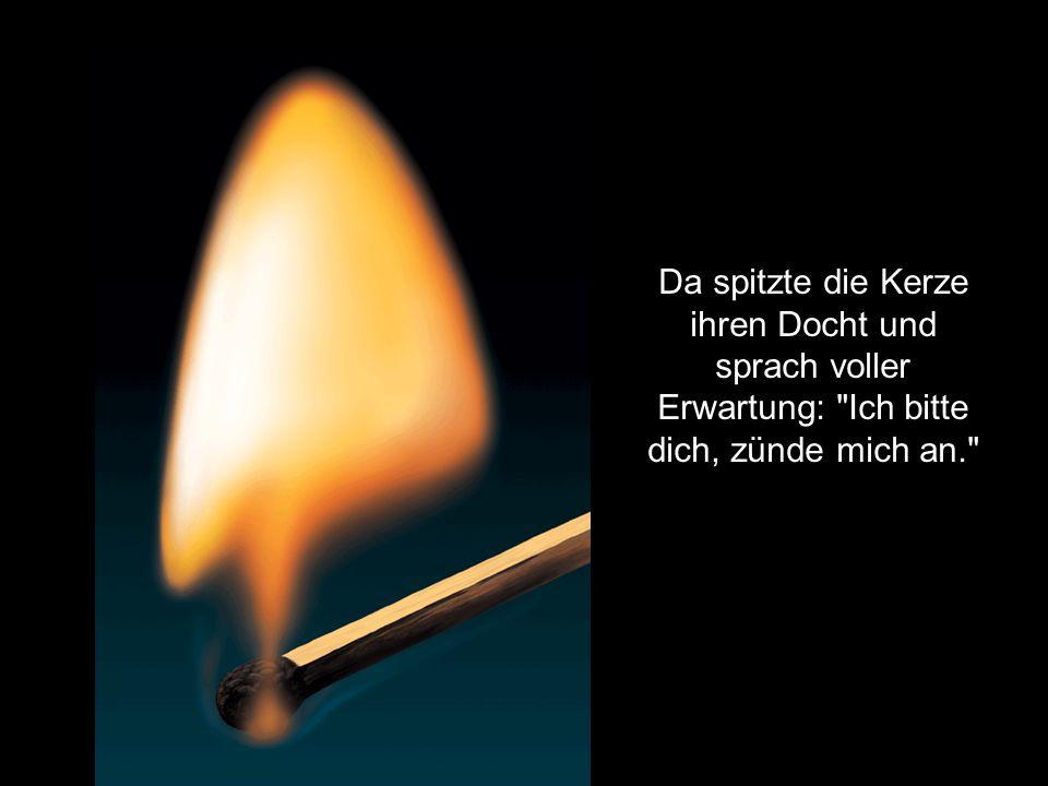 Da spitzte die Kerze ihren Docht und sprach voller Erwartung: Ich bitte dich, zünde mich an.